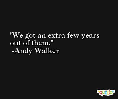 We got an extra few years out of them. -Andy Walker