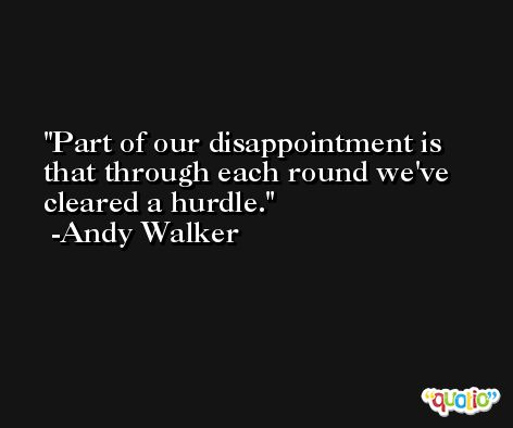 Part of our disappointment is that through each round we've cleared a hurdle. -Andy Walker