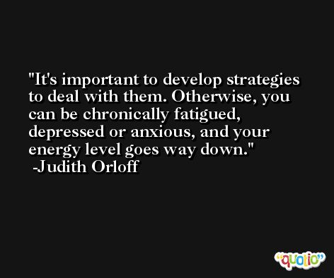 It's important to develop strategies to deal with them. Otherwise, you can be chronically fatigued, depressed or anxious, and your energy level goes way down. -Judith Orloff