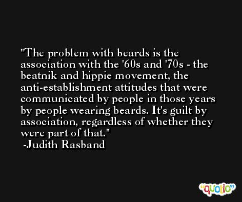The problem with beards is the association with the '60s and '70s - the beatnik and hippie movement, the anti-establishment attitudes that were communicated by people in those years by people wearing beards. It's guilt by association, regardless of whether they were part of that. -Judith Rasband