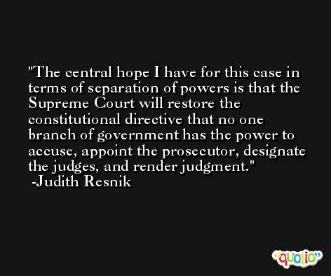 The central hope I have for this case in terms of separation of powers is that the Supreme Court will restore the constitutional directive that no one branch of government has the power to accuse, appoint the prosecutor, designate the judges, and render judgment. -Judith Resnik