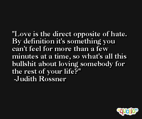 Love is the direct opposite of hate. By definition it's something you can't feel for more than a few minutes at a time, so what's all this bullshit about loving somebody for the rest of your life? -Judith Rossner