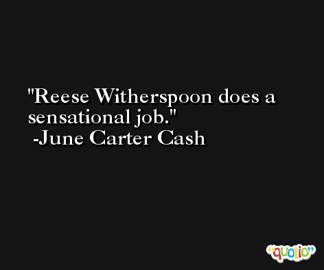 Reese Witherspoon does a sensational job. -June Carter Cash