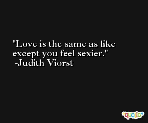 Love is the same as like except you feel sexier. -Judith Viorst