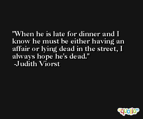 When he is late for dinner and I know he must be either having an affair or lying dead in the street, I always hope he's dead. -Judith Viorst