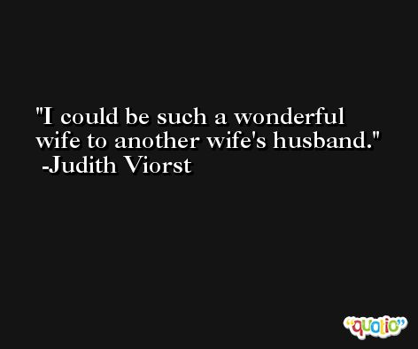 I could be such a wonderful wife to another wife's husband. -Judith Viorst