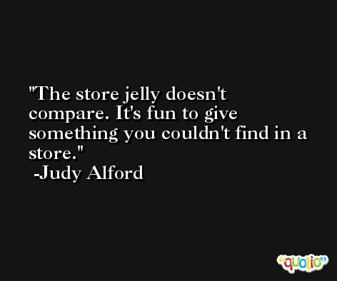 The store jelly doesn't compare. It's fun to give something you couldn't find in a store. -Judy Alford