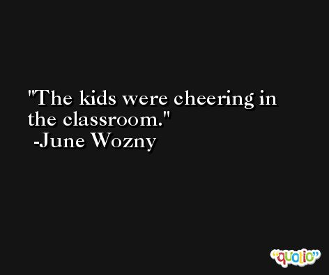 The kids were cheering in the classroom. -June Wozny