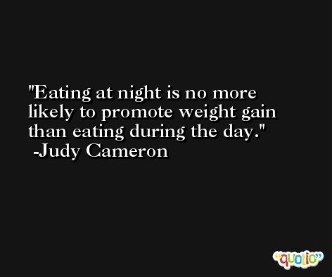 Eating at night is no more likely to promote weight gain than eating during the day. -Judy Cameron