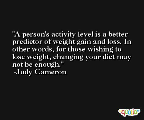 A person's activity level is a better predictor of weight gain and loss. In other words, for those wishing to lose weight, changing your diet may not be enough. -Judy Cameron