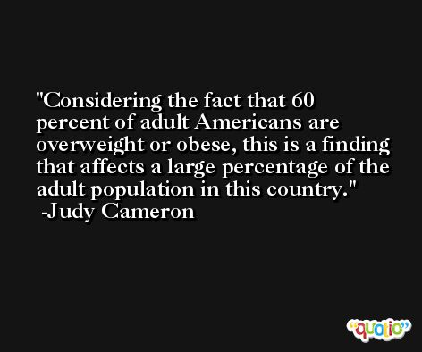 Considering the fact that 60 percent of adult Americans are overweight or obese, this is a finding that affects a large percentage of the adult population in this country. -Judy Cameron