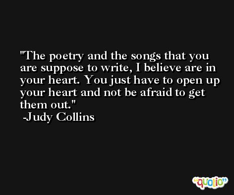 The poetry and the songs that you are suppose to write, I believe are in your heart. You just have to open up your heart and not be afraid to get them out. -Judy Collins