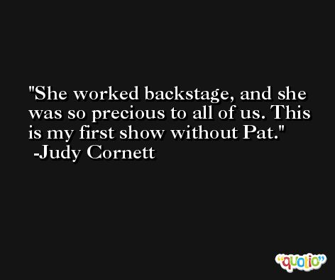 She worked backstage, and she was so precious to all of us. This is my first show without Pat. -Judy Cornett