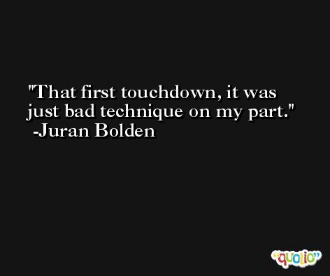 That first touchdown, it was just bad technique on my part. -Juran Bolden