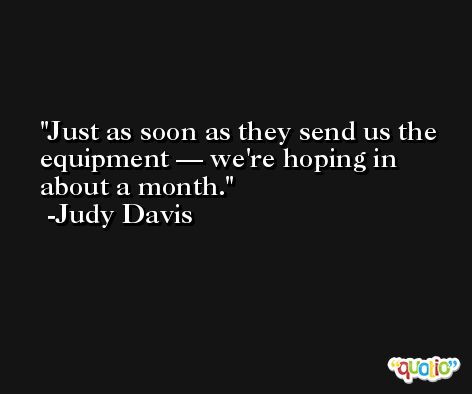 Just as soon as they send us the equipment — we're hoping in about a month. -Judy Davis