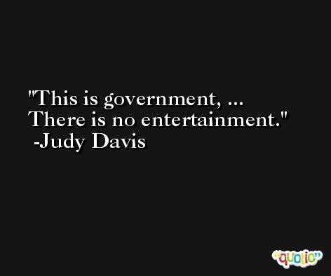 This is government, ... There is no entertainment. -Judy Davis
