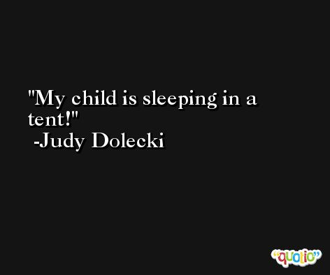 My child is sleeping in a tent! -Judy Dolecki