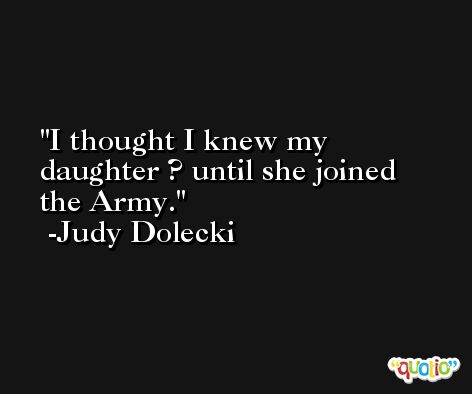 I thought I knew my daughter ? until she joined the Army. -Judy Dolecki