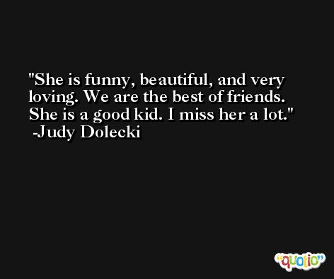 She is funny, beautiful, and very loving. We are the best of friends. She is a good kid. I miss her a lot. -Judy Dolecki