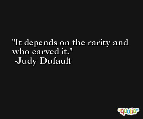 It depends on the rarity and who carved it. -Judy Dufault