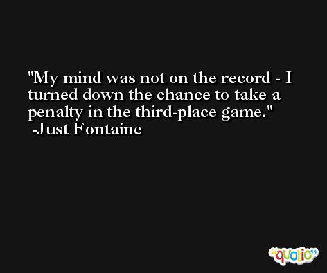My mind was not on the record - I turned down the chance to take a penalty in the third-place game. -Just Fontaine