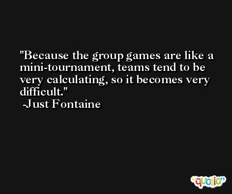 Because the group games are like a mini-tournament, teams tend to be very calculating, so it becomes very difficult. -Just Fontaine
