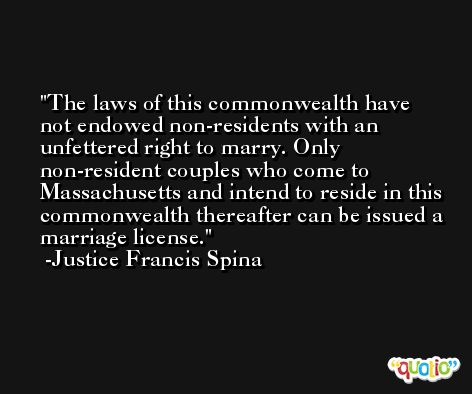 The laws of this commonwealth have not endowed non-residents with an unfettered right to marry. Only non-resident couples who come to Massachusetts and intend to reside in this commonwealth thereafter can be issued a marriage license. -Justice Francis Spina