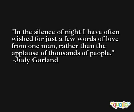 In the silence of night I have often wished for just a few words of love from one man, rather than the applause of thousands of people. -Judy Garland