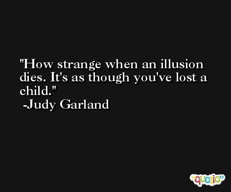 How strange when an illusion dies. It's as though you've lost a child. -Judy Garland