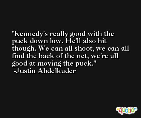 Kennedy's really good with the puck down low. He'll also hit though. We can all shoot, we can all find the back of the net, we're all good at moving the puck. -Justin Abdelkader