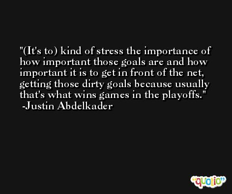 (It's to) kind of stress the importance of how important those goals are and how important it is to get in front of the net, getting those dirty goals because usually that's what wins games in the playoffs. -Justin Abdelkader