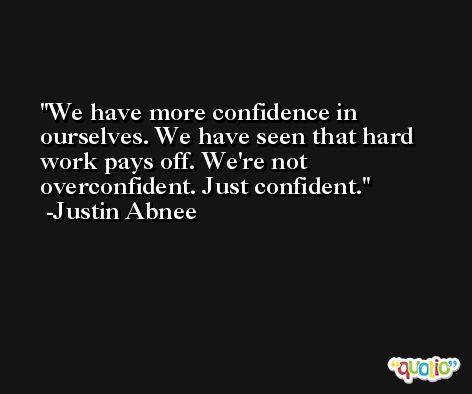 We have more confidence in ourselves. We have seen that hard work pays off. We're not overconfident. Just confident. -Justin Abnee