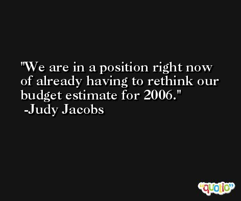 We are in a position right now of already having to rethink our budget estimate for 2006. -Judy Jacobs