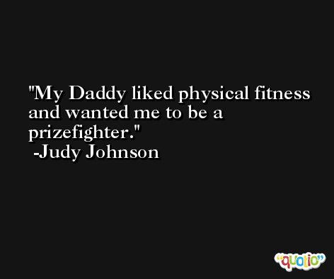 My Daddy liked physical fitness and wanted me to be a prizefighter. -Judy Johnson