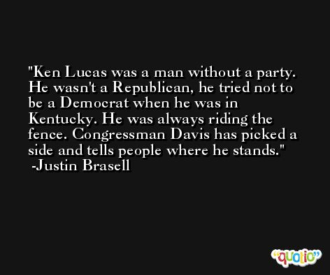 Ken Lucas was a man without a party. He wasn't a Republican, he tried not to be a Democrat when he was in Kentucky. He was always riding the fence. Congressman Davis has picked a side and tells people where he stands. -Justin Brasell