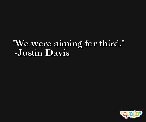 We were aiming for third. -Justin Davis