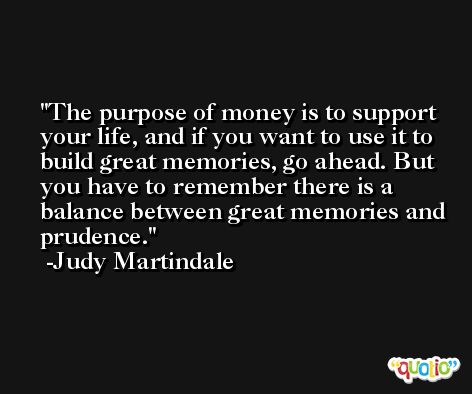 The purpose of money is to support your life, and if you want to use it to build great memories, go ahead. But you have to remember there is a balance between great memories and prudence. -Judy Martindale
