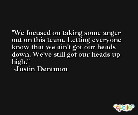 We focused on taking some anger out on this team. Letting everyone know that we ain't got our heads down. We've still got our heads up high. -Justin Dentmon