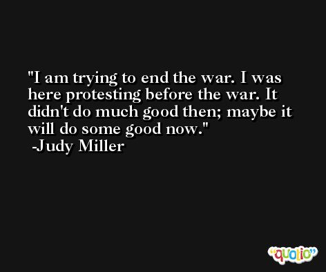 I am trying to end the war. I was here protesting before the war. It didn't do much good then; maybe it will do some good now. -Judy Miller