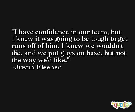 I have confidence in our team, but I knew it was going to be tough to get runs off of him. I knew we wouldn't die, and we put guys on base, but not the way we'd like. -Justin Fleener
