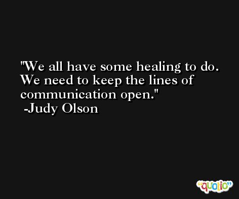 We all have some healing to do. We need to keep the lines of communication open. -Judy Olson