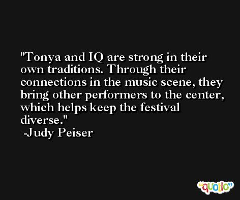 Tonya and IQ are strong in their own traditions. Through their connections in the music scene, they bring other performers to the center, which helps keep the festival diverse. -Judy Peiser