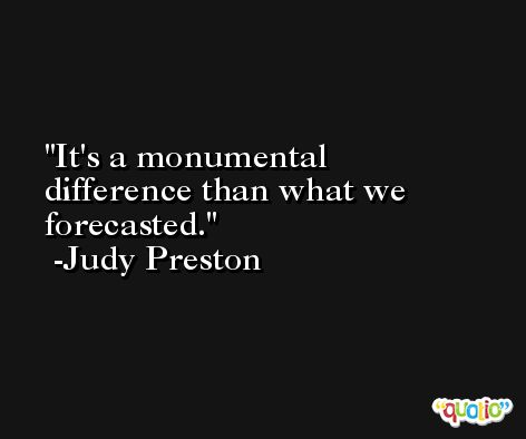 It's a monumental difference than what we forecasted. -Judy Preston