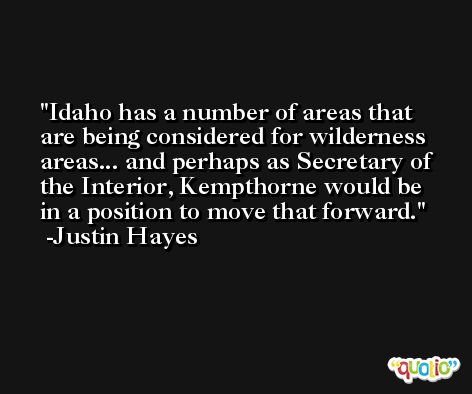Idaho has a number of areas that are being considered for wilderness areas... and perhaps as Secretary of the Interior, Kempthorne would be in a position to move that forward. -Justin Hayes