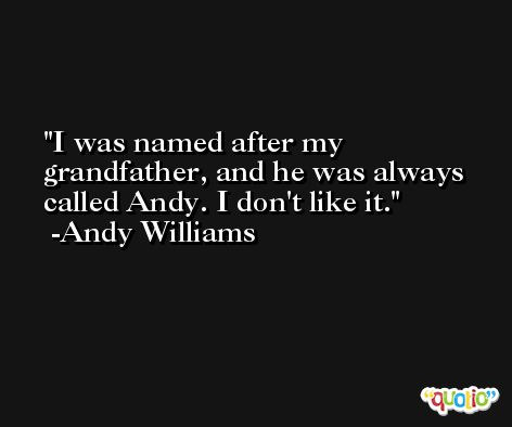I was named after my grandfather, and he was always called Andy. I don't like it. -Andy Williams