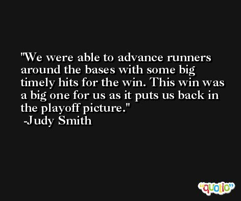 We were able to advance runners around the bases with some big timely hits for the win. This win was a big one for us as it puts us back in the playoff picture. -Judy Smith