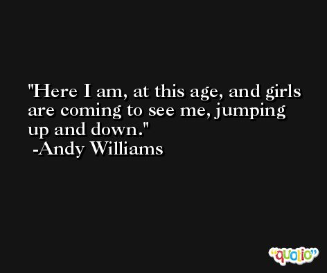 Here I am, at this age, and girls are coming to see me, jumping up and down. -Andy Williams