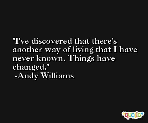 I've discovered that there's another way of living that I have never known. Things have changed. -Andy Williams