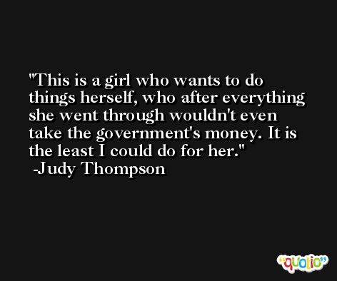 This is a girl who wants to do things herself, who after everything she went through wouldn't even take the government's money. It is the least I could do for her. -Judy Thompson