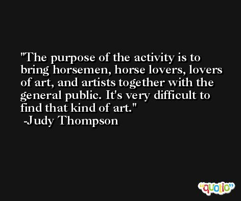 The purpose of the activity is to bring horsemen, horse lovers, lovers of art, and artists together with the general public. It's very difficult to find that kind of art. -Judy Thompson